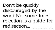 Don't be quickly discouraged by the word No, sometimes rejection is the guide for redirection...