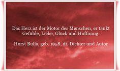 Das Herz ist der Motor des Menschen, er tankt Gefühle, Liebe, Glück und Hoffnung - Zitat von Horst Bulla, dt. Freidenker, Dichter & Autor. - Zitate - Zitat - Quotes - deutsch