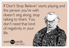 If Don't Stop Believin' starts playing and the person you're with doesn't sing along, stop talking to them. You don't need that kind of negativity in your life.
