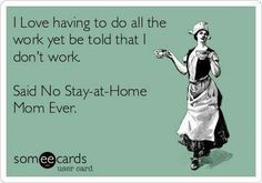 Exactly! Most working moms that I know tell me they'd rather work than have my job. At least they get paid to put up with bullshit lmao
