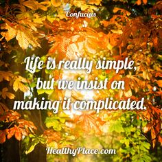Quote: Life is really simple; but we insist on making it complicated. -Confucius. www.HealthyPlace.com