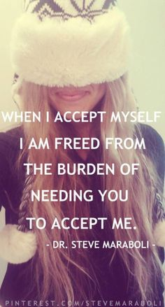 Self-acceptance reduces the burden of needing others to accept you.  http://believeandliveagain.com/