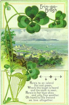 "1911 (post mark) post card -- ""Erin Go Bragh - Here's to an island fair and green, Where the laugh is heard and the smile is seen, Here's to her blue skies and jolly fine weather, Oh here's to the Ireland we love altogether"""