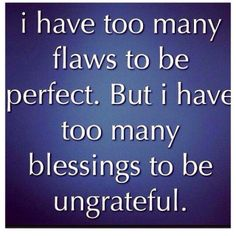 Unexpected Moments Community Blog: I have too many flaws to be perfect. But I have too many blessings to be ungrateful.
