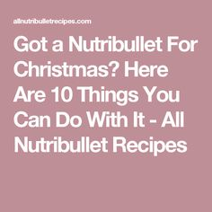 Got a Nutribullet For Christmas? Here Are 10 Things You Can Do With It - All Nutribullet Recipes