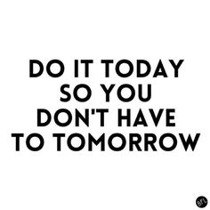 Do it today so you don't have to tomorrow