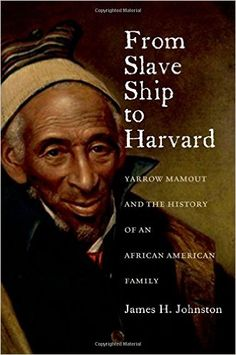 From Slave Ship to Harvard: Yarrow Mamout and the History of an African American Family: James H. Johnston: 9780823239504: Amazon.com: Books