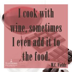 """""""I cook with wine, sometimes I even add it to food."""" - W.C. Fields (Wine Quote)"""