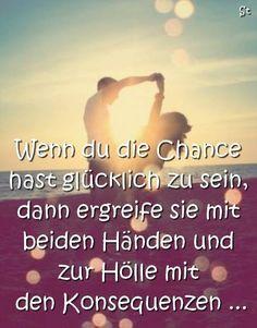 Wenn du die Chance hast glücklich zu sein, dann ergreife sie mit beiden Händen und zur Hölle mit den Konsequenzen …