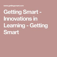 Getting Smart - Innovations in Learning - Getting Smart