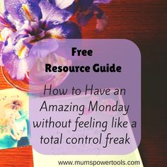 Free Resource Guide: How ti Have an Amazing Monday without feeling like a total control freak Download Now: www.mumspowertools.com/free-resource-guide-for-a-magic-monday