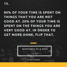 13. 80% of your time is spent on things that you are not good at. 20% of your time is spent on the things you are very good at. In order to get more done, flip that.  #quote #inspire #inspiration #qotd #quotes #entrepreneur #success #change #motivation #wisdom #workhard #work #motivational #passion