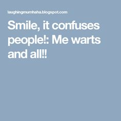 Smile, it confuses people!: Me warts and all!!