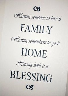 Having someone to love is FAMILY   Having somewhere to go is HOME  Having both is a BLESSING <3