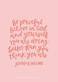Be peaceful.  Believe in God and yourself.  You are doing better than you think you are.  Jeffrey R. Holland