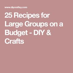 25 Recipes for Large Groups on a Budget - DIY & Crafts