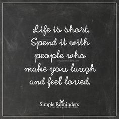 Life is short Life is short. Spend it with people who make you laugh and feel loved. — Unknown Author