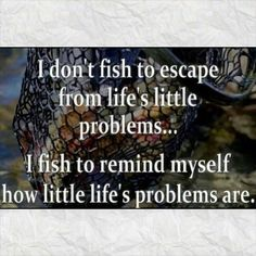I don't fish to escape from life's little problems...I fish to remind myself how little life's problems are.