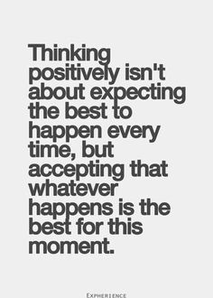 Thinking positively isn't about expecting the best to happen every time, but accepting thata whatever happens is the best for the moment.