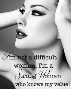 I'm not a difficult woman, I'm a strong woman who knows my value c090715