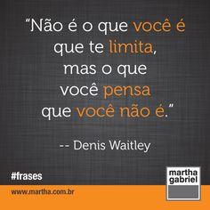 """""""Não é o que você é que te limita, mas o que você pensa que você não é."""" (Denis Waitley) #Frase #Frases @Martha Gabriel"""