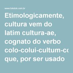 Etimologicamente, cultura vem do latim cultura,ae, cognato do verbo colo,colui,cultum,colére que, por ser usado com diversos significados, formou uma grande