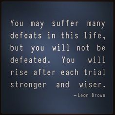 You may suffer many defeats in this life, but you will not be defeated. You will rise after each trial, stronger and wiser.