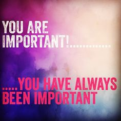 """Eres importante y siempre lo has sido. Eres importante para mi, para otros, y debes serlo para ti. A menudo todo apunta a lo """"poco"""" que podemos llegar a ser pero el valor de cada uno de nosotros es inigualable. --------------------------------------- You are important and you have always been. You ARE important to me, to others, and you should feel important for you too. Often the world proves you are less than we actually are, but our worth is truly incomparable.  #behappy #behappyly"""