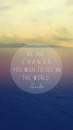"Free Inspirational iPhone 6 Wallpapers! ""Be the change you wish to see in the world"" -Gandhi"
