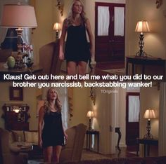 Klaus! Get out here and tell me what you did to our brother you narcissist, backstabbing wankor!!