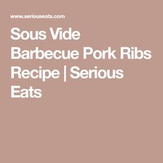 Sous Vide Barbecue Pork Ribs Recipe | Serious Eats