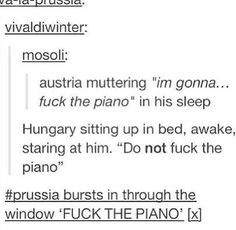 "FUCK THE PIANO<- I'm trying not to laugh and wake everybody up ←just mumble ""I'm gonna fuck the piano"" and you'll wake Hungary."