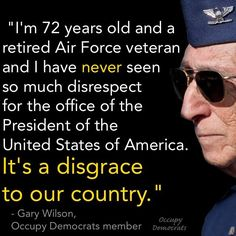"""""""I'm 72 years old and a retired Air Force veteran and I have never seen so much disrespect for the office of th President of the United States of America. It's a disgrace to our country. Out Of Touch, Our President, Our Country, Thats The Way, Before Us, God Bless America, We The People, Have Time, Great Quotes"""