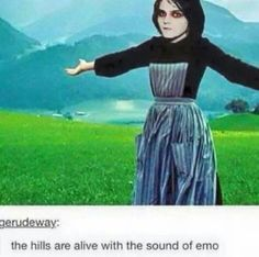 With songs they have screamed for a thousand years  The hills fill my black empty soul with the sound of emo  And I want to scream every song I hear