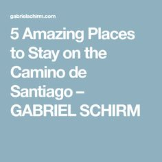 5 Amazing Places to Stay on the Camino de Santiago – GABRIEL SCHIRM