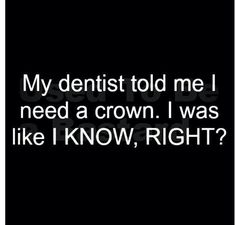 My dentist told me I need a crown. {i know u will appreciate the dentist humor} ; The Words, Haha Funny, Funny Jokes, Funny Stuff, Funny Shit, Hilarious Sayings, Mom Jokes, Awesome Stuff, My Dentist
