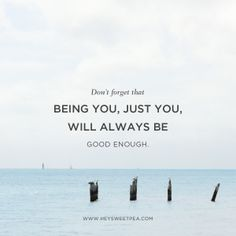 Don't forget that being you, just you, will always be good enough.