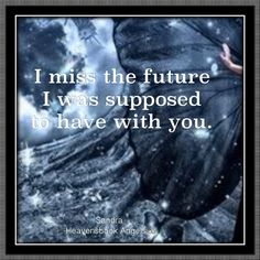 I miss the future I was supposed to have with you.