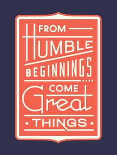 """""""From Humble Beginnings Come Great Things"""" 