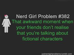 Oh, those are the best. Or when a bunch of people are looking at you and your best friend weird and you don't know why. then you realize you were talking all about fictional characters. You explain and get called, geek, nerd,ect...