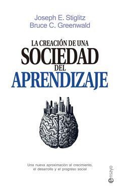 La creación de una sociedad del aprendizaje : una nueva aproximación al crecimiento, el desarrollo y el progreso social / Joseph E. Stiglitz, Bruce C. Greenwald.-- Madrid : La Esfera de los Libros, 2015.