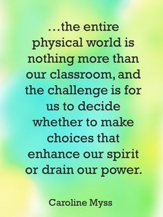 """...the entire physical world is nothing more than our classroom, and the challenge is for us to decide whether to make choices that enhance our spirit or drain our power."" ~ Caroline Myss"