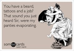 You have a beard, tattoos and a job? That sound you just heard Sir, were my panties evaporating. Haha, funny as hell. Beard Quotes, Beard Humor, Beard Love, E Cards, Story Of My Life, My Guy, Someecards, Just For Laughs, Laugh Out Loud