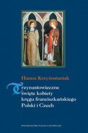 Trzynastowieczne święte kobiety kręgu franciszkańskiego Polski i Czech - jedynie 38,07zł w matras.pl