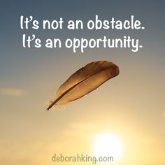 Inspirational Quote: It's not a obstacle. It's an opportunity. Hugs, Deborah #EnergyHealing #Wisdom #Qotd #DeborahKing