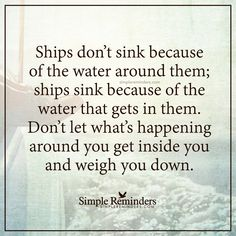 Do not let things weigh you down Ships don't sink because of the water around them; ships sink because of the water that gets in them. Don't let what's happening around you get inside you and weigh you down. — Unknown Author