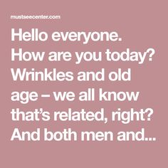 Hello everyone. How are you today? Wrinkles and old age – we all know that's related, right? And both men and women are dealing with this aesthetic problem, every day. The real truth is that many women around the world are taking a good care of their skin, especially their facial skin. This means that …