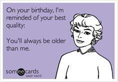 On your birthday, I'm reminded of your best quality: You'll always be older than me.