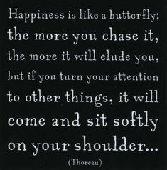 Happiness is like a butterfly  Posted on June 21, 2012 by PositiveMed Team    Happiness is like a butterfly; the more you chase it,the more it will elude you, but if you turn your attention to other things, it will come and sit softly on your shoulder…