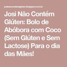 Josi Não Contém Glúten: Bolo de Abóbora com Coco (Sem Glúten e Sem Lactose) Para o dia das Mães!